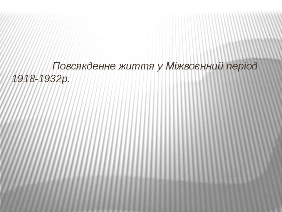 Повсякденне життя у Міжвоєнний період 1918-1932р.