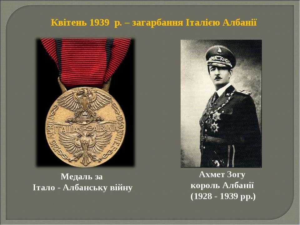 Квітень 1939 р. – загарбання Італією Албанії Медаль за Італо - Албанську війн...
