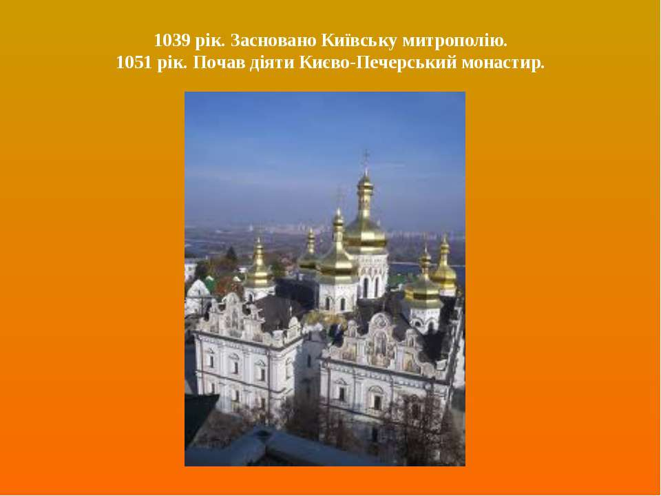 1039 рік. Засновано Київську митрополію. 1051 рік. Почав діяти Києво-Печерськ...