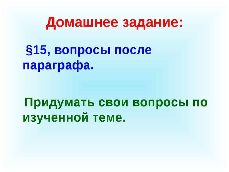 Домашнее задание: §15, вопросы после параграфа. Придумать свои вопросы по изу...