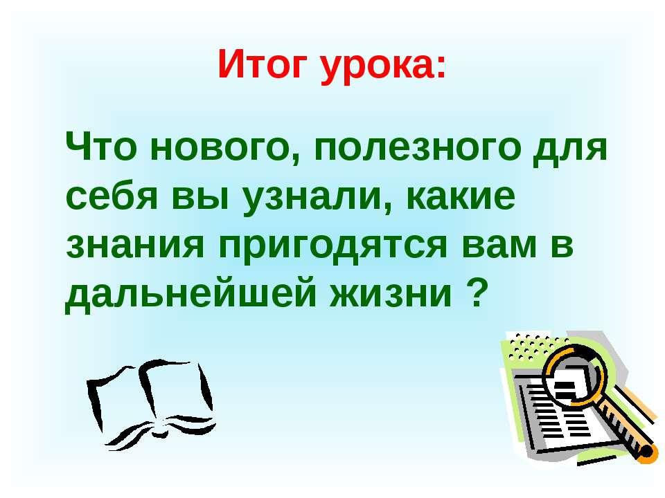 Итог урока: Что нового, полезного для себя вы узнали, какие знания пригодятся...