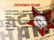 ОСНОВНІ ПОДІЇ 22.06.1941р. – напад Німеччини на СРСР, початок Великої Вітчизн...