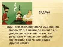 Один з козаків від числа 25,6 відняв число 32,8, а інший до числа 12,1 додав ...
