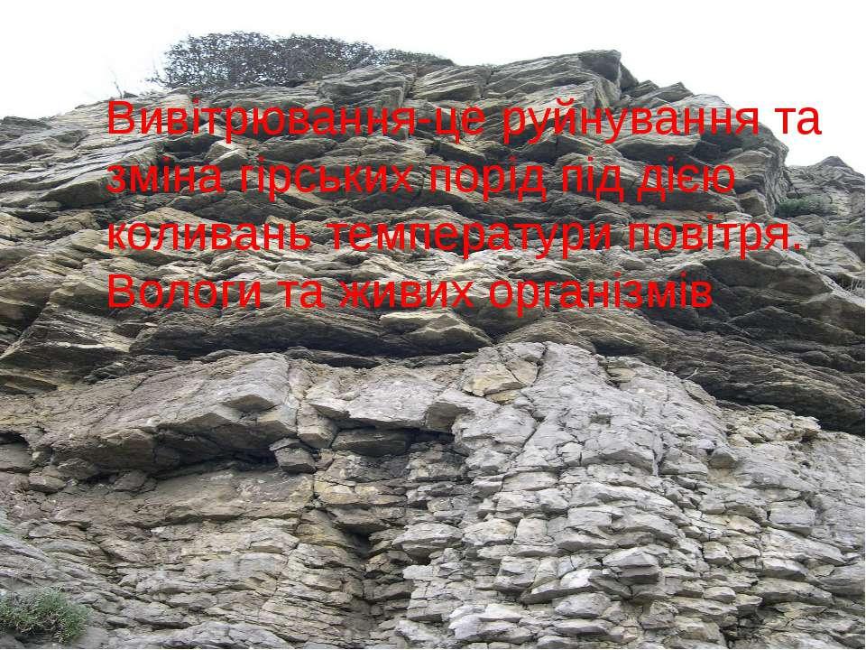 Вивітрювання-це руйнування та зміна гірських порід під дією коливань температ...