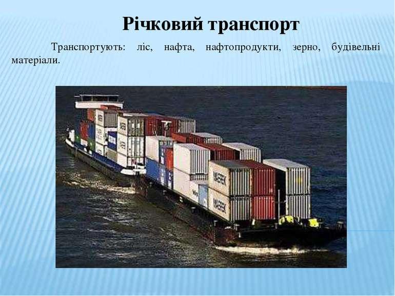 Річковий транспорт Транспортують: ліс, нафта, нафтопродукти, зерно, будівельн...