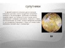 супутники Іо цікавий наявністю потужних діючих вулканів; поверхню супутника з...