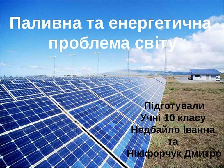 Паливна та енергетична проблема світу Підготували Учні 10 класу Недбайло Іван...