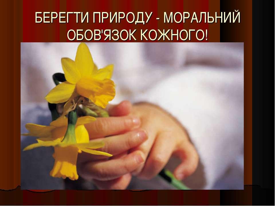 БЕРЕГТИ ПРИРОДУ - МОРАЛЬНИЙ ОБОВ'ЯЗОК КОЖНОГО!
