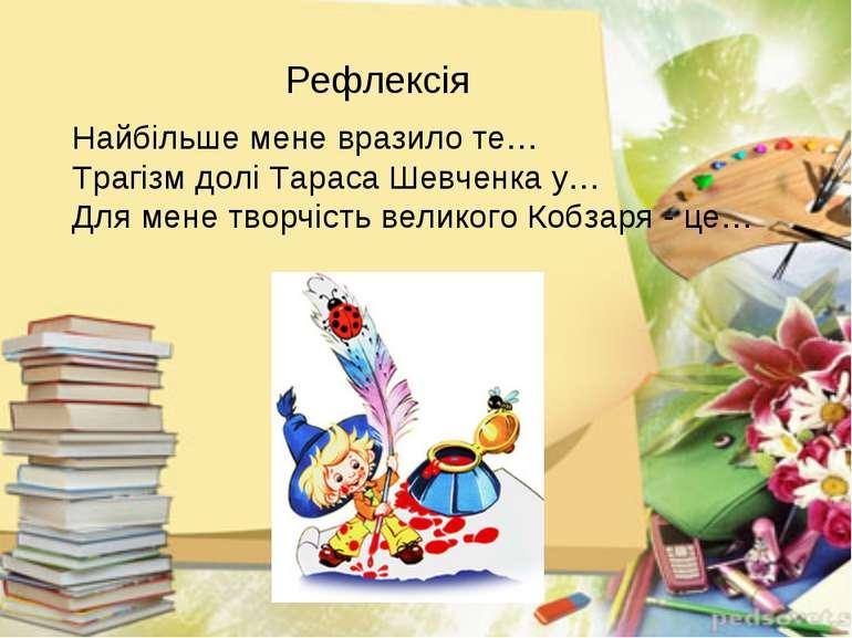 Найбільше мене вразило те… Трагізм долі Тараса Шевченка у… Для мене творчість...