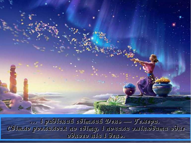 … і радісний світлий День — Гемера. Світло розлилося по світу, і почали зміню...