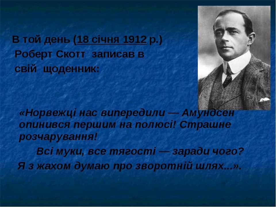 В той день (18 січня 1912 р.) Роберт Скотт записав в свій щоденник: «Норвежці...