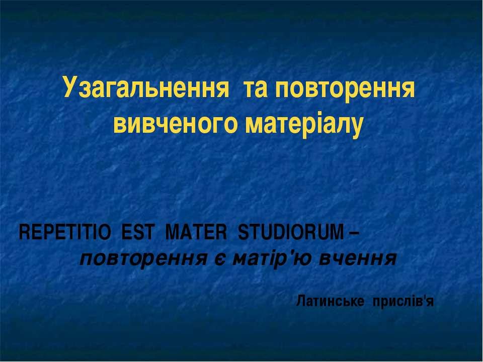 Узагальнення та повторення вивченого матеріалу REPETITIO EST MATER STUDIORUM ...
