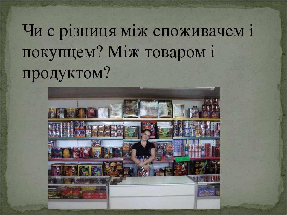 Чи є різниця між споживачем і покупцем? Між товаром і продуктом?