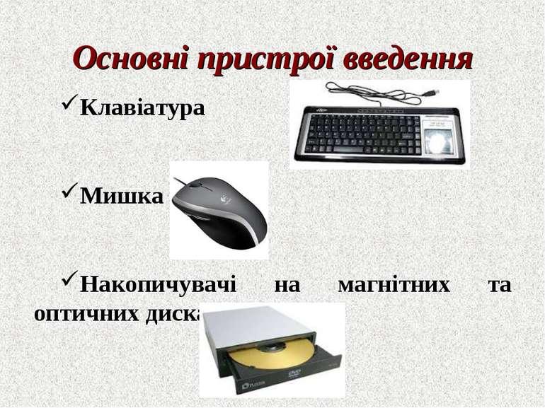 Клавіатура Мишка Накопичувачі на магнітних та оптичних дисках Основні пристро...