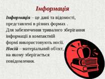 Інформація Інформація – це дані та відомості, представлені в різних формах . ...