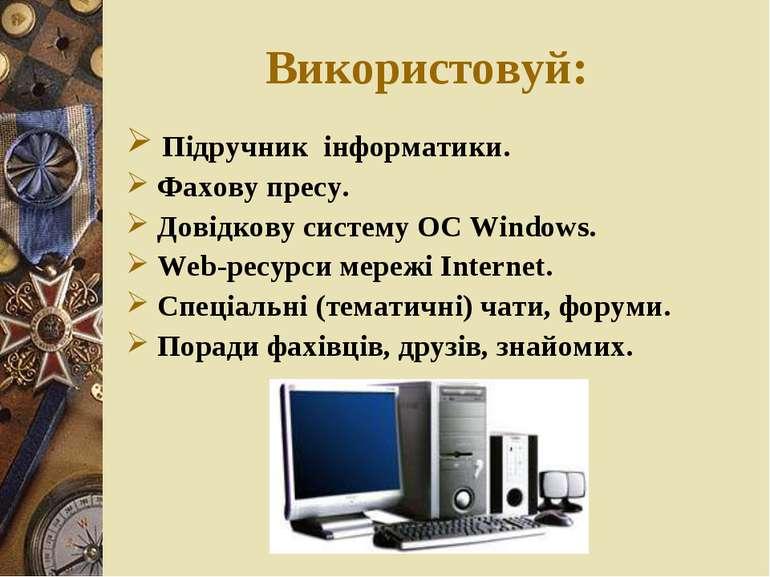 Використовуй: Підручник інформатики. Фахову пресу. Довідкову систему ОС Windo...