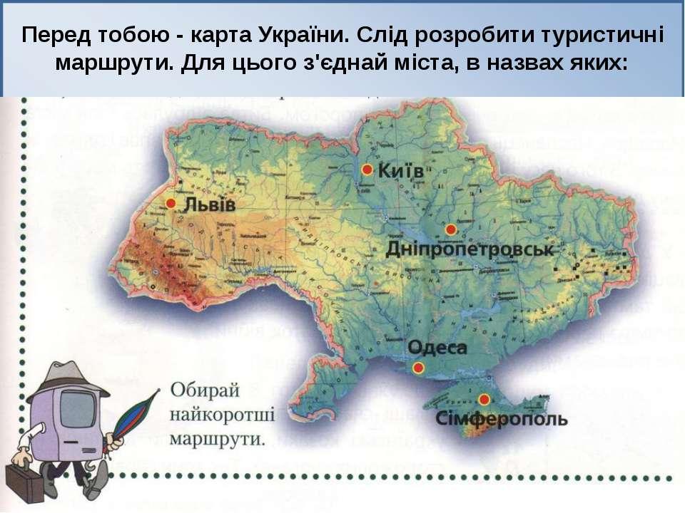 Перед тобою - карта України. Слід розробити туристичні маршрути. Для цього з'...