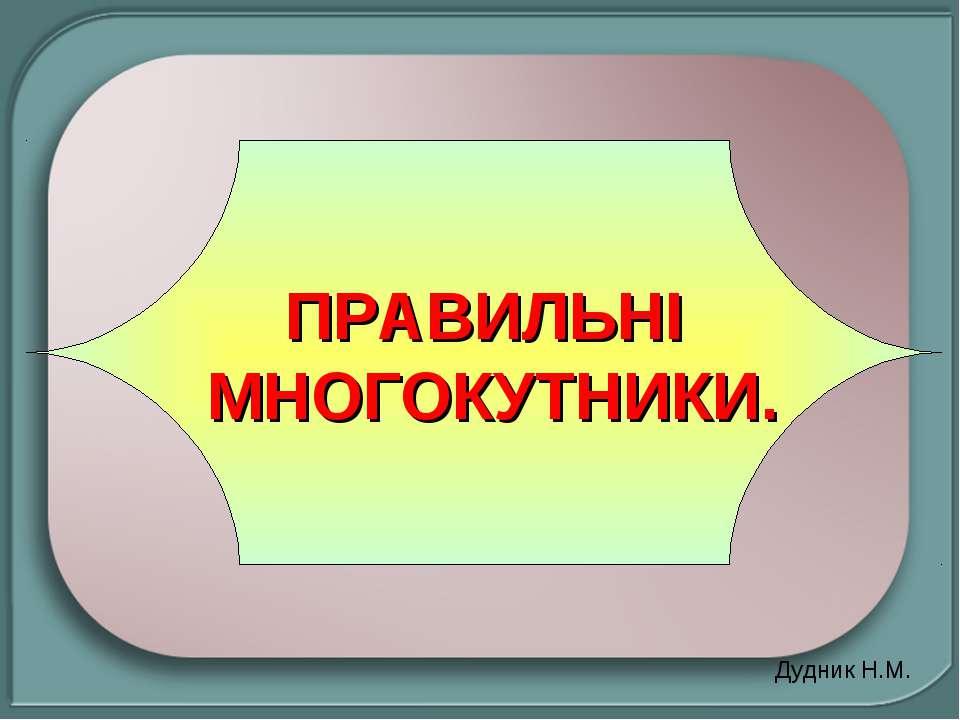 ПРАВИЛЬНІ МНОГОКУТНИКИ. Дудник Н.М.
