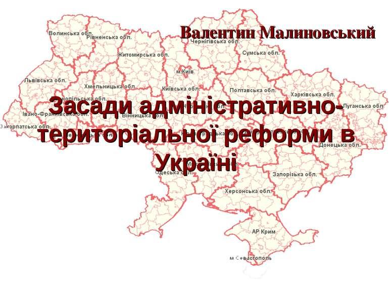 Засади адміністративно-територіальної реформи в Україні Валентин Малиновський
