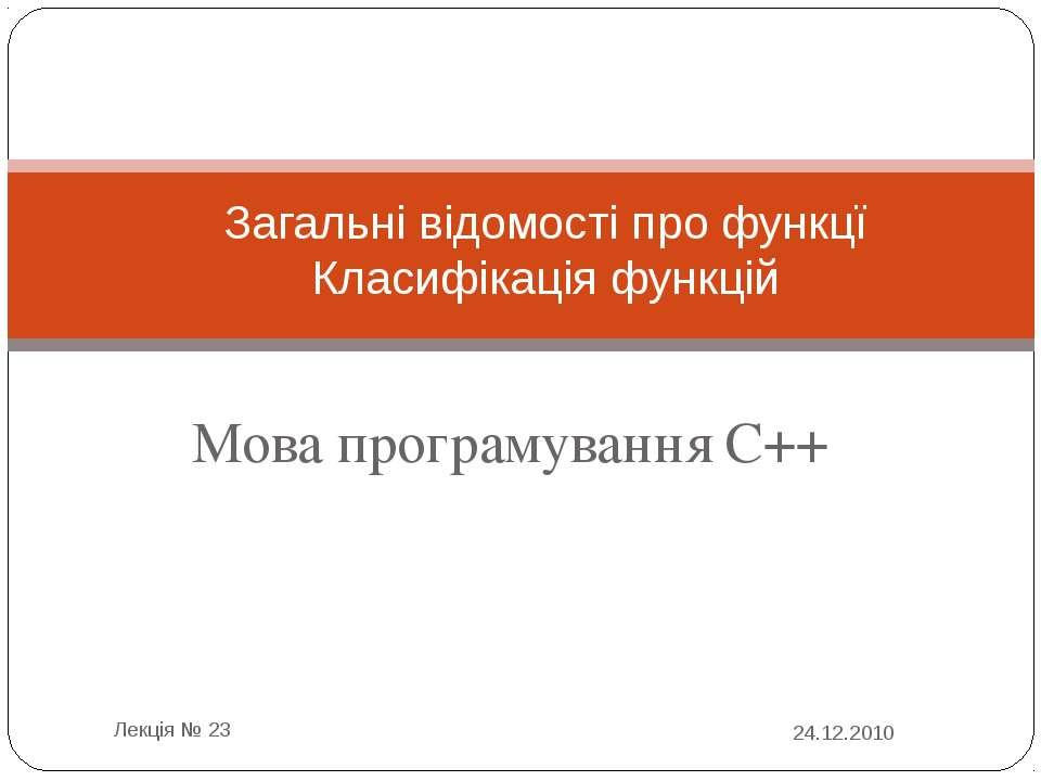 Мова програмування С++ 24.12.2010 Лекція № 23 Загальні відомості про функцї К...