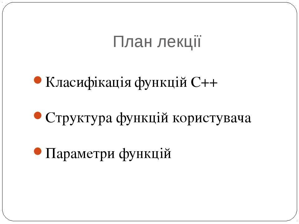 План лекції Класифікація функцій С++ Структура функцій користувача Параметри ...