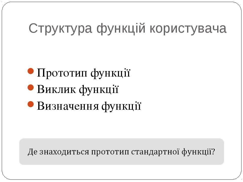 Структура функцій користувача Прототип функції Виклик функції Визначення функції