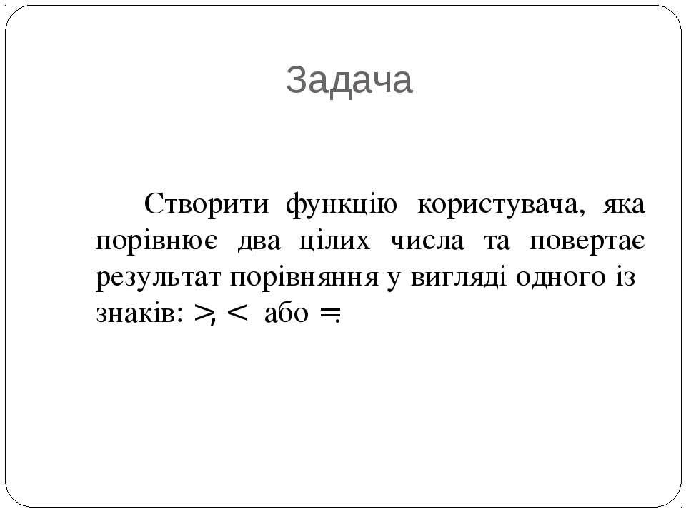 Задача Створити функцію користувача, яка порівнює два цілих числа та повертає...