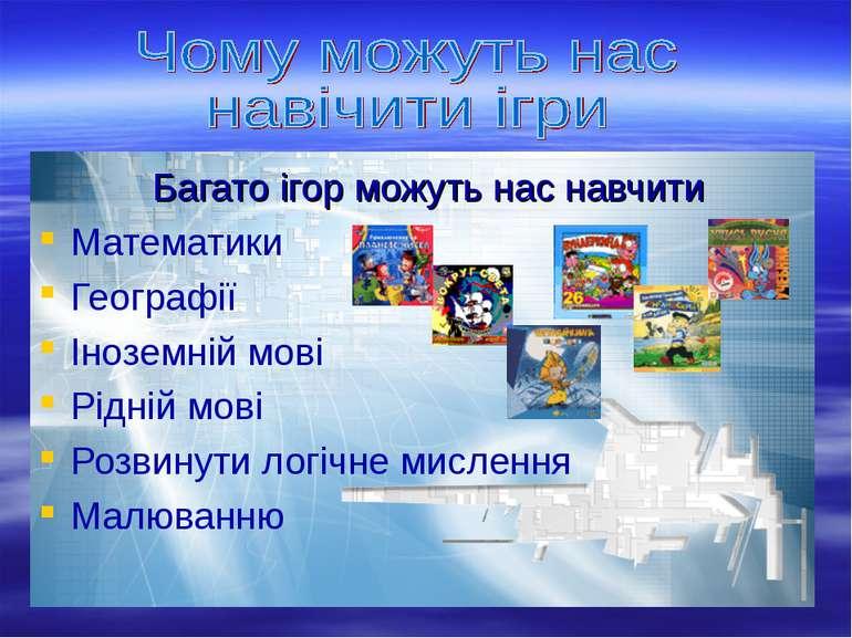 Багато ігор можуть нас навчити Математики Географії Іноземній мові Рідній мов...