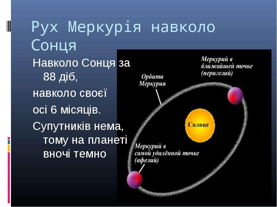 Рух Меркурія навколо Сонця Навколо Сонця за 88 діб, навколо своєї осі 6 місяц...