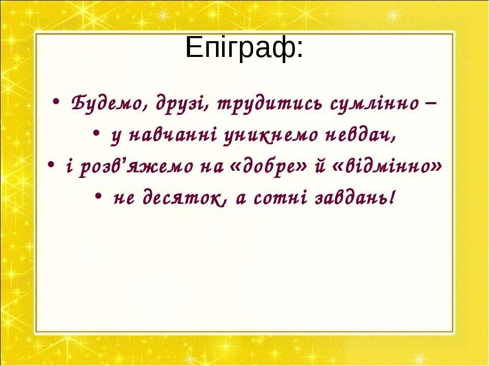 Епіграф: Будемо, друзі, трудитись сумлінно – у навчанні уникнемо невдач, і ро...