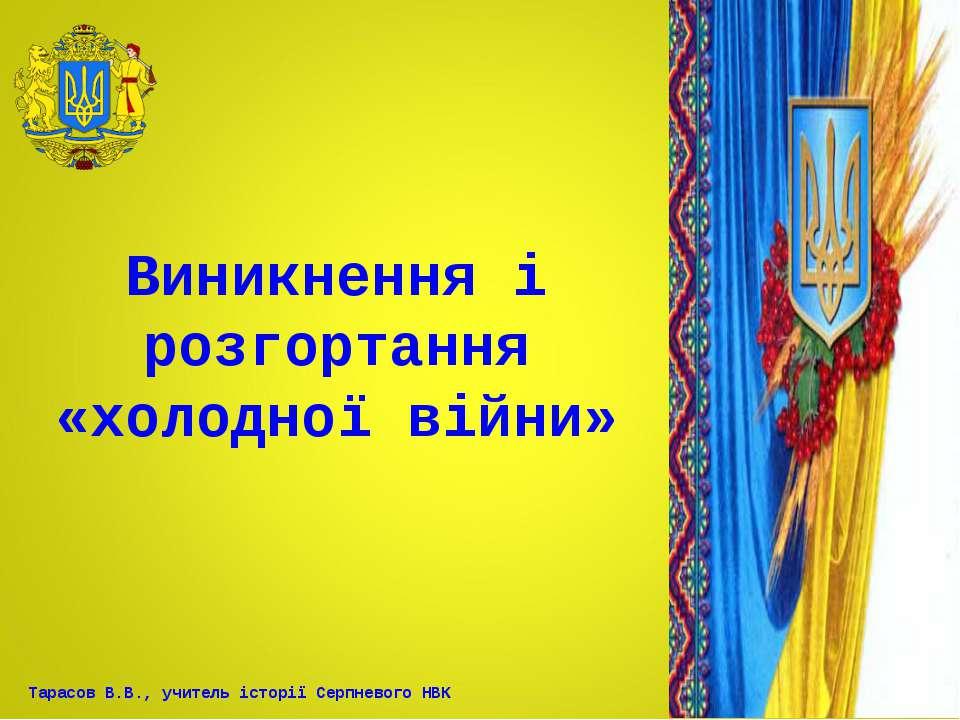 Виникнення і розгортання «холодної війни» Тарасов В.В., учитель історії Серпн...