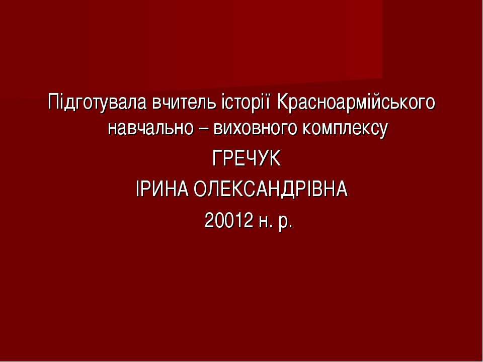 Підготувала вчитель історії Красноармійського навчально – виховного комплексу...
