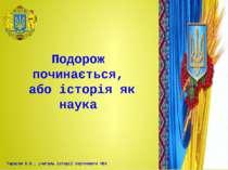 Подорож починається, або історія як наука Тарасов В.В., учитель історії Серпн...