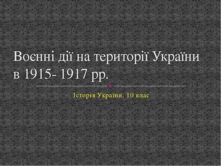 Історія України. 10 клас Воєнні дії на території України в 1915- 1917 рр.