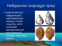 Найдавніші знаряддя праці КАМ'ЯНИЙ ВІК – найдавніший і найтриваліший період в...