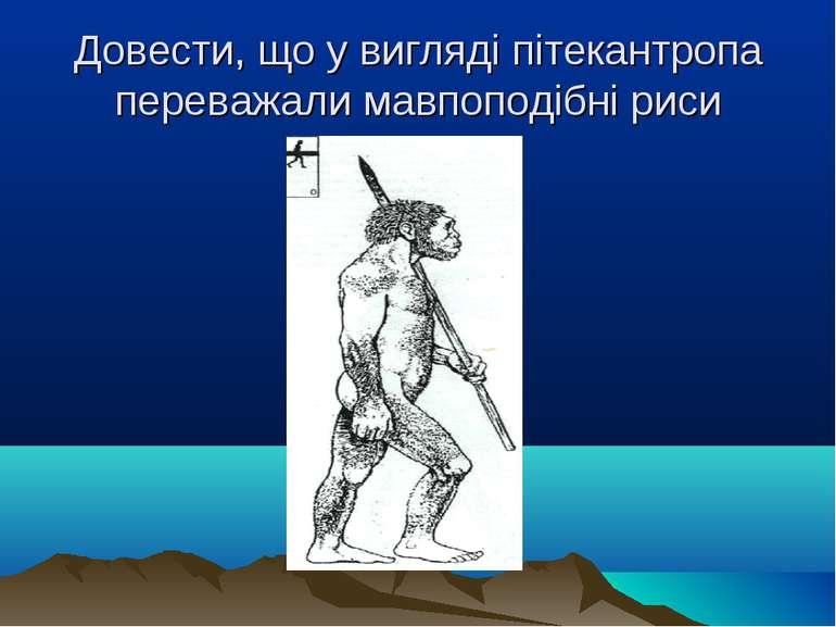 Довести, що у вигляді пітекантропа переважали мавпоподібні риси