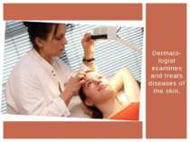 Dermato-logist examines and treats diseases of the skin.