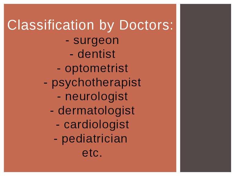 Classification by Doctors: - surgeon - dentist - optometrist - psychotherapis...