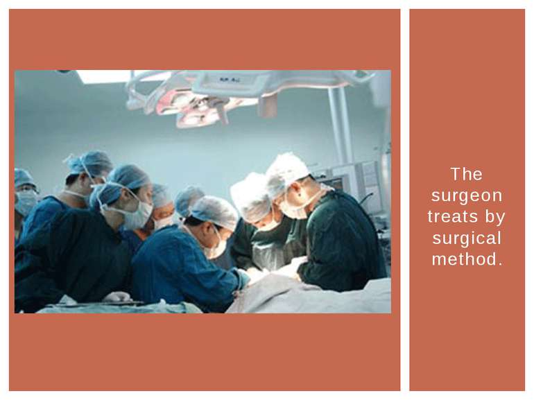 The surgeon treats by surgical method.