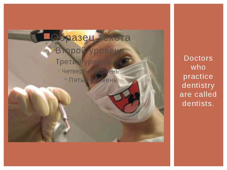 Doctors who practice dentistry are called dentists.