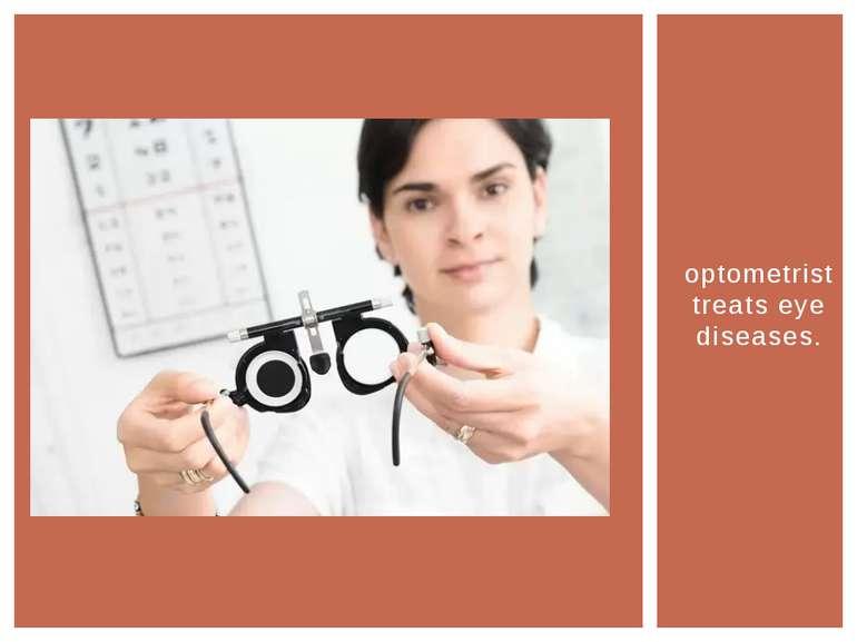 optometrist treats eye diseases.