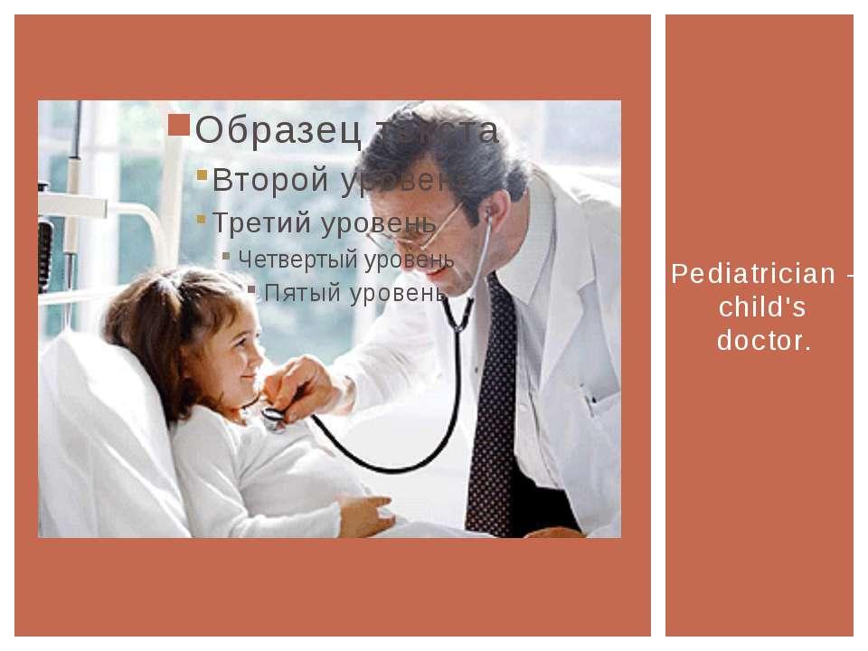 Pediatrician - child's doctor.