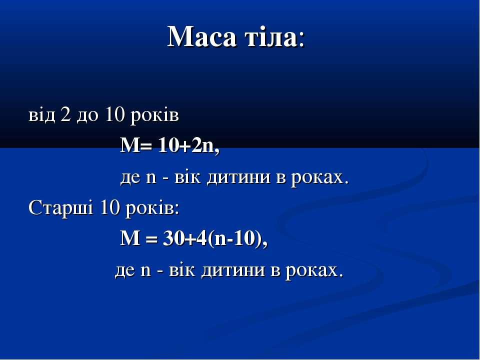 Маса тіла: від 2 до 10 років M= 10+2n, де n - вік дитини в роках. Старші 10 р...