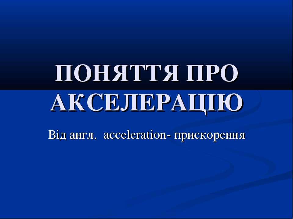 ПОНЯТТЯ ПРО АКСЕЛЕРАЦІЮ Від англ. acceleration- прискорення