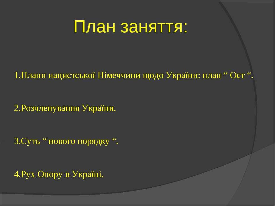 """План заняття: 1.Плани нацистської Німеччини щодо України: план """" Ост """". 2.Роз..."""