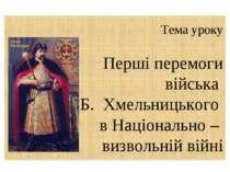 Тема уроку Перші перемоги війська Б. Хмельницького в Національно – визвольній...