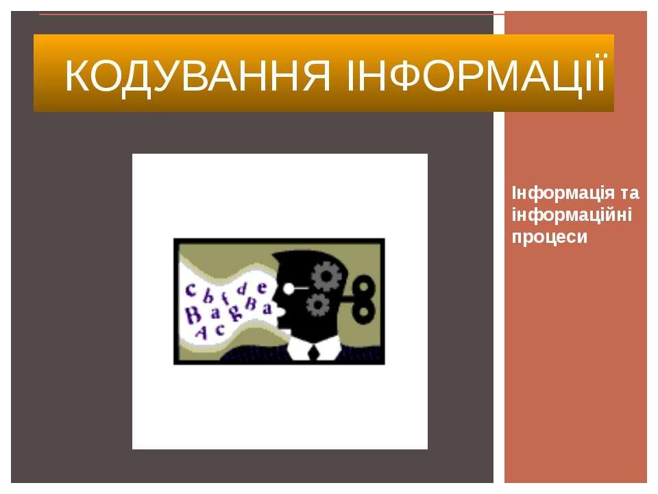 Інформація та інформаційні процеси КОДУВАННЯ ІНФОРМАЦІЇ