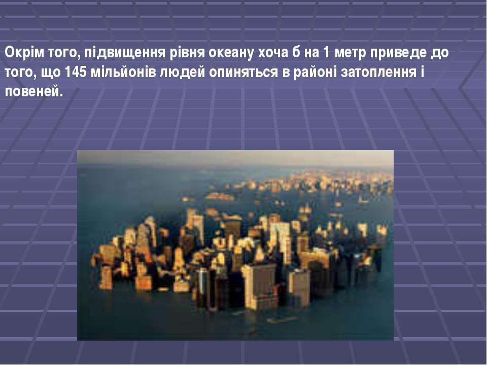 Окрім того, підвищення рівня океану хоча б на 1 метр приведе до того, що 145 ...