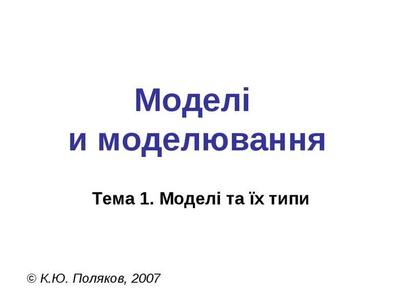 Моделі и моделювання Тема 1. Моделі та їх типи © К.Ю. Поляков, 2007