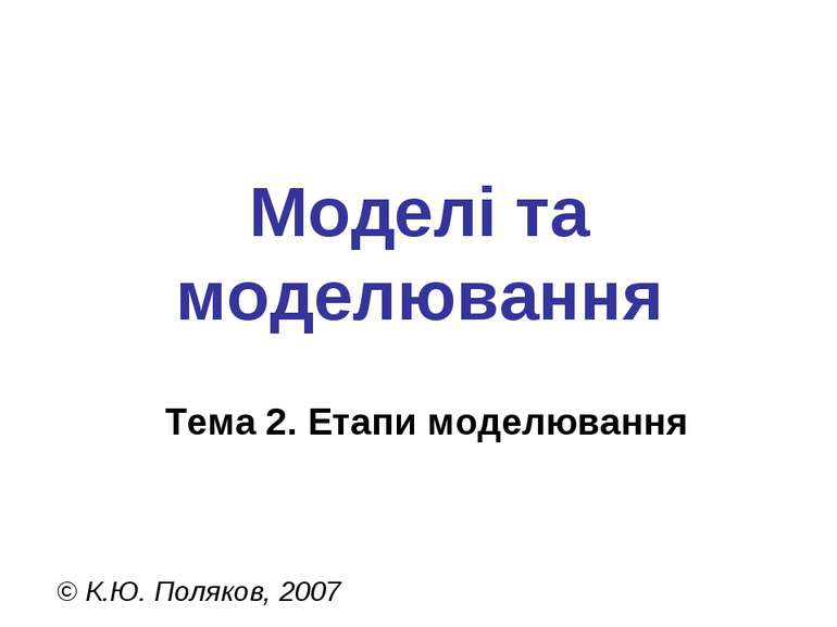 Моделі та моделювання Тема 2. Етапи моделювання © К.Ю. Поляков, 2007